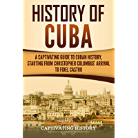 History of Cuba: A Captivating Guide to Cuban History, Starting from Christopher Columbus' Arrival to Fidel Castro (English Edition)