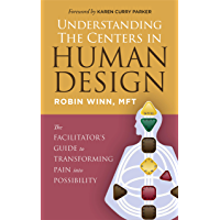 Understanding the Centers in Human Design: The Facilitator's Guide to Transforming Pain into Possibility (English…