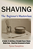 Shaving - The Beginner's Masterclass: A Guide To Getting a Straight Razor Shave Made Easy - Head Out Groomed In Style! (Beginner's Masterclasses Book 1) (English Edition)