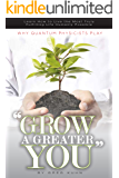 """Why Quantum Physicists Play """"Grow a Greater You"""": Learn How to Live the Most Truly Fulfilling Life Humanly Possible"""