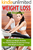 Weight Loss for Beginners: Quickly Lose Weight, Revitalize your Health & Rapidly Increase your Energy with Weight Loss Recipes (dukan diet, anti aging ... based diet, weight loss for beginners)