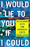 I Would Lie to You if I Could: Interviews with Ten American Poets (Pitt Poetry Series)