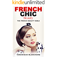French Chic Beauty: The French Beauty Bible (French Chic, Style and Beauty, Fashion Guide, Style Secrets, Capsule…