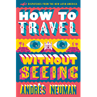 How to Travel without Seeing: Dispatches from the New Latin America (English Edition)