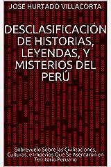 Desclasificación de Historias, Leyendas, y Misterios del Perú: Sobrevuelo Sobre las Civilizaciones, Culturas, e Imperios Que Se Asentaron en Territorio Peruano (Spanish Edition) Kindle Edition