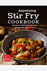 Appetizing Stir Fry Cookbook: Recipes to Make Simple and Comforting Home Food Kindle Edition