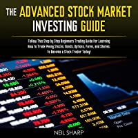 The Advanced Stock Market Investing Guide: Follow This Step-by-Step Beginners Trading Guide for Learning How to Trade Penny Stocks, Bonds, Options, Forex, and Shares; to Become a Stock Trader Today!