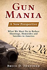 Gun Mania: A New Perspective - What We Must Do to Reduce Shootings, Homicides and Suicides in America Kindle Edition