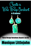 Create a Wire Wrap Pendant in 10 Minutes; Three Design Variations Anyone Can Do From Their Kitchen Table