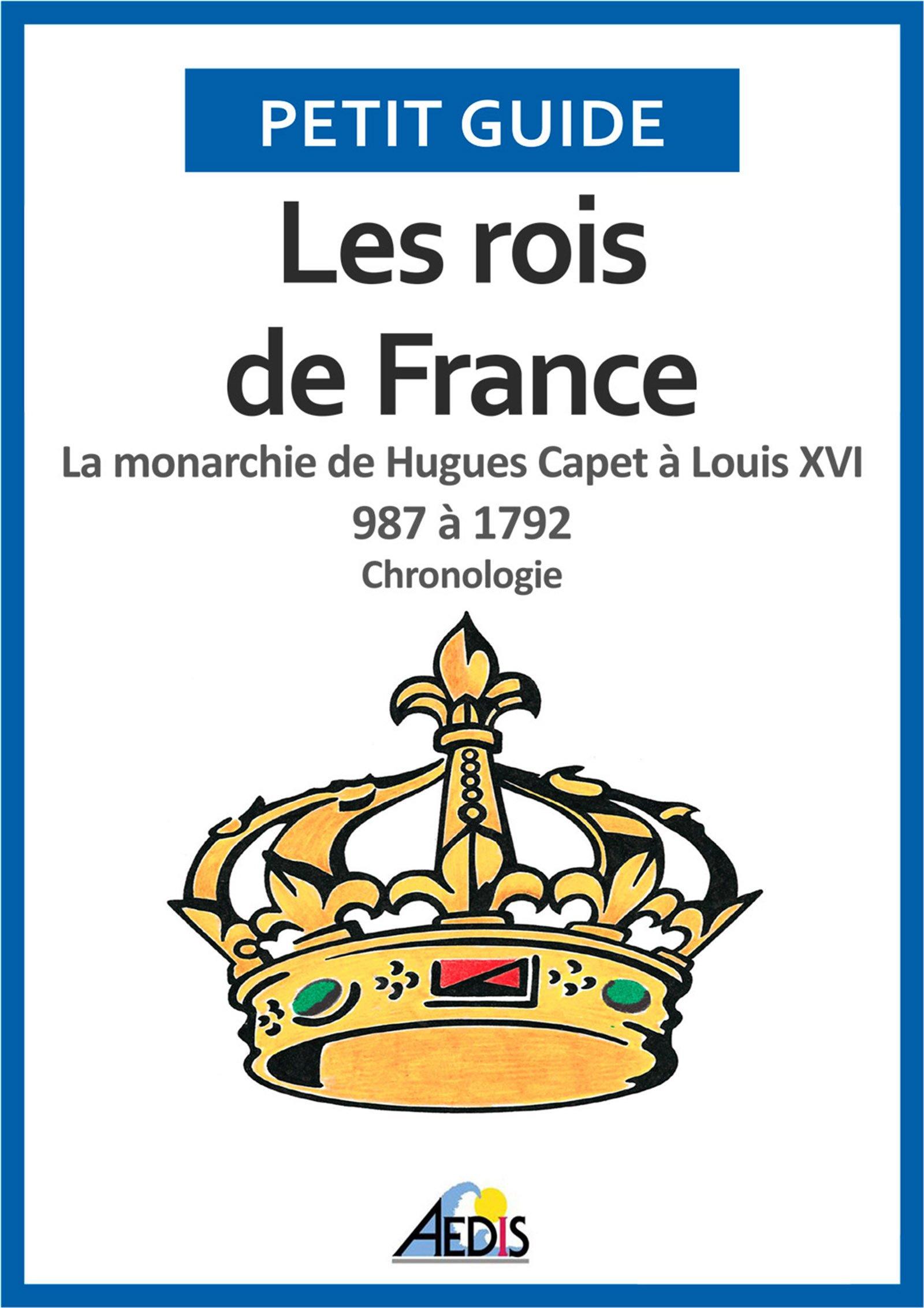 Les rois de France: La monarchie de Hugues Capet à Louis XVI 987 à 1792 - Chronologie (Petit guide t. 38)