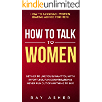 How to Talk to Women: Get Her to Like You & Want You With Effortless, Fun Conversation & Never Run Out of Anything to…
