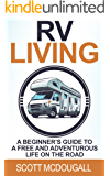 RV Living: A Beginner's Guide To A Free & Adventurous Life On The Road