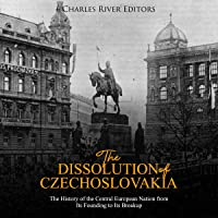 The Dissolution of Czechoslovakia: The History of the Central European Nation from Its Founding to Its Breakup