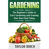 Gardening: The Beginner's Guide to Start Gardening and Growing Your Own Food Today (English Edition)