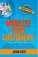 Mobilize Your Customers - Create Powerful Word of Mouth Advertising Using Social Media, Video and Mobile Marketing to Attract New Customers and Skyrocket Your Profits Kindle Edition