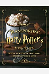 Transporting Harry Potter's Food to You: Magical Recipes That Will Enchant Your Soul Kindle Edition