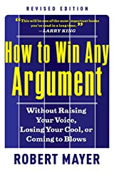 How to Win Any Argument, Revised Edition: Without Raising Your Voice, Losing Your Cool, or Coming to Blows Kindle Edition