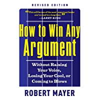 How to Win Any Argument, Revised Edition: Without Raising Your Voice, Losing Your Cool, or Coming to Blows