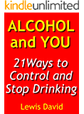 Alcohol and You - 21 Ways to Control and Stop Drinking: How to Reduce or Give Up Alcohol, Detox and Quit Drinking Easily