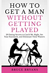 How To Get A Man Without Getting Played: 29 Dating Secrets to Catch Mr. Right, Set Your Standards, and Eliminate Time Wasters Kindle Edition