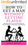 How To Get A Man Without Getting Played: 29 Dating Secrets to Catch Mr. Right, Set Your Standards, and Eliminate Time Wasters (English Edition)