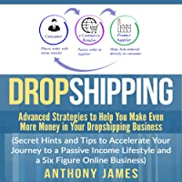 Dropshipping: Advanced Strategies to Help You Make Even More Money in Your Dropshipping Business: Secret Hints and Tips to Accelerate Your Journey to a Passive Income Lifestyle and a Six Figure Online Business