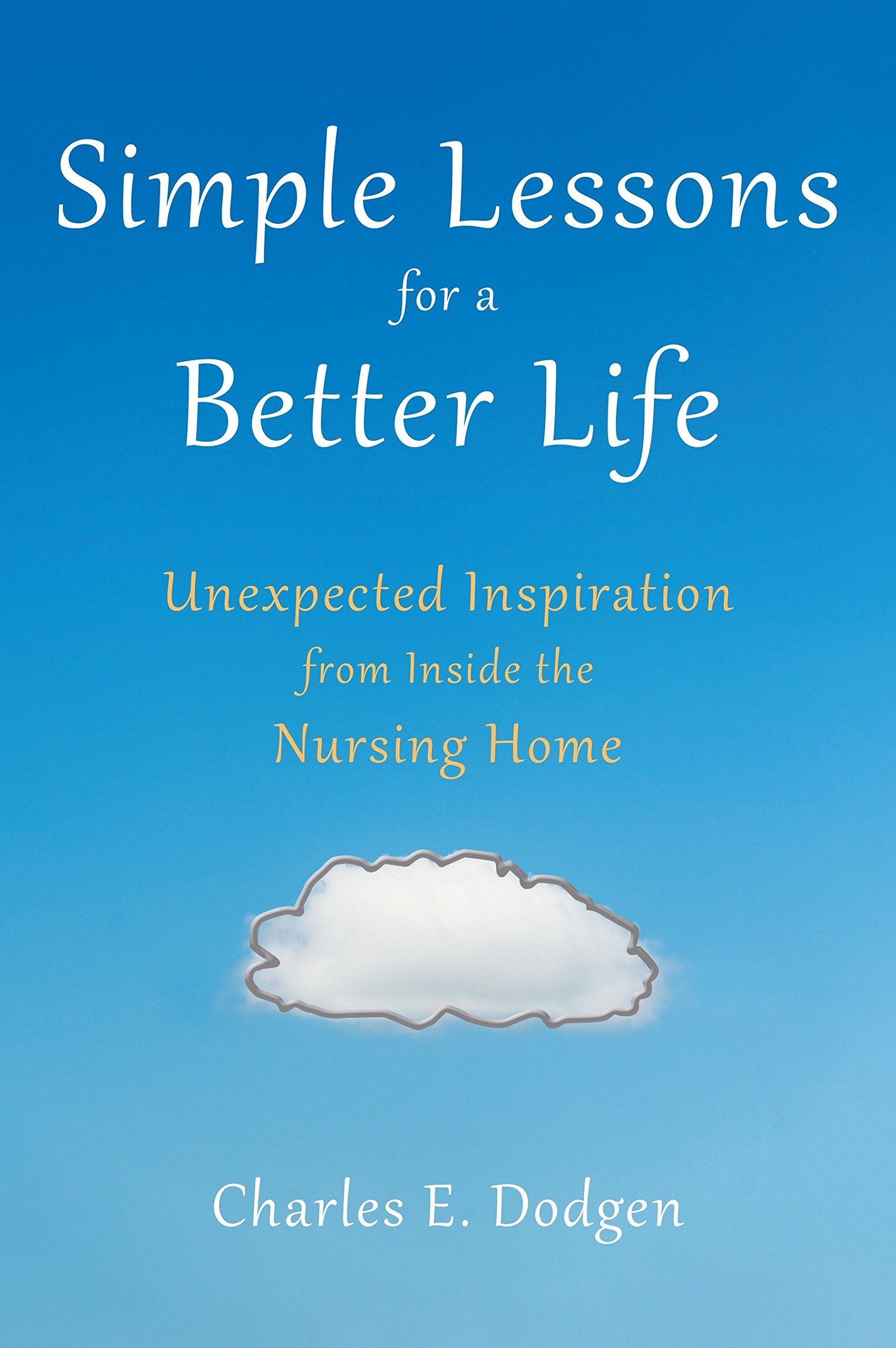 Simple Lessons for A Better Life: Unexpected Inspiration from Inside the Nursing Home ebook