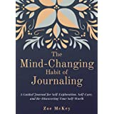 The Mind-Changing Habit of Journaling: A Guided Journal for Self-Exploration, Self-Care, and Re-Discovering Your Self-Worth (