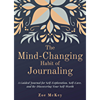 The Mind-Changing Habit of Journaling: A Guided Journal for Self-Exploration, Self-Care, and Re-Discovering Your Self-Worth (English Edition)
