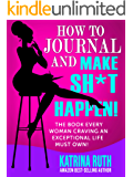 How to Journal and Make Sh*t Happen!: The Book Every Woman Craving an Exceptional Life Must Own!