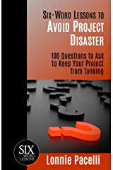 Six-Word Lessons to Avoid Project Disaster: 100 Questions to Ask to Keep Your Project from Tanking (The Six-Word Lessons Series Book 7) Kindle Edition