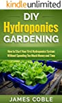 Hydroponics : DIY Hydroponics Gardening : How to Start Your first Hydroponics System Without Spending Too Much Money and...