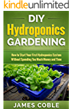 Hydroponics : DIY Hydroponics Gardening : How to Start Your first Hydroponics System Without Spending Too Much Money and Time. (English Edition)