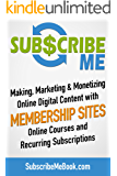 Subscribe Me: Making, Marketing & Monetizing Online Digital Content with Membership Sites, Online Courses and Recurring Subscriptions