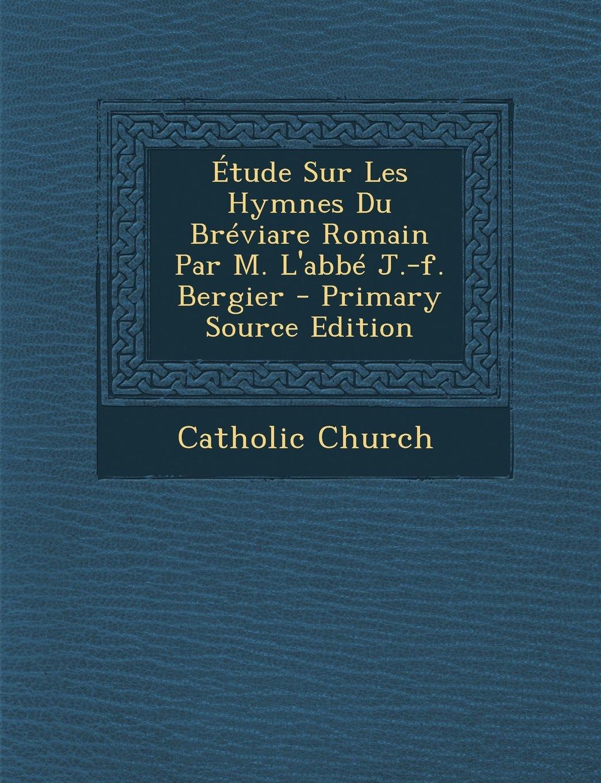 Étude Sur Les Hymnes Du Bréviare Romain Par M. L'abbé J.-f. Bergier - Primary Source Edition (French Edition) PDF