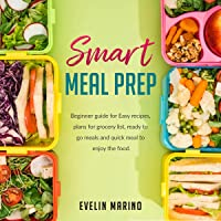 Smart Meal Prep: Beginner Guide for Easy Recipes, Plans for Grocery List, Ready to Go Meals and Quick Meal to Enjoy the Food