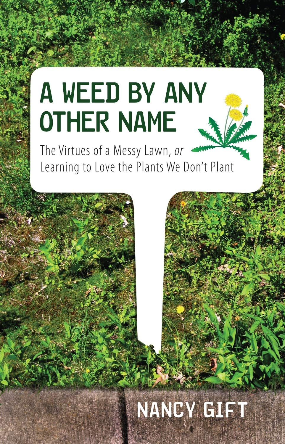 A Weed by Any Other Name: The Virtues of a Messy Lawn, or Learning to Love the Plants We Dont Plant