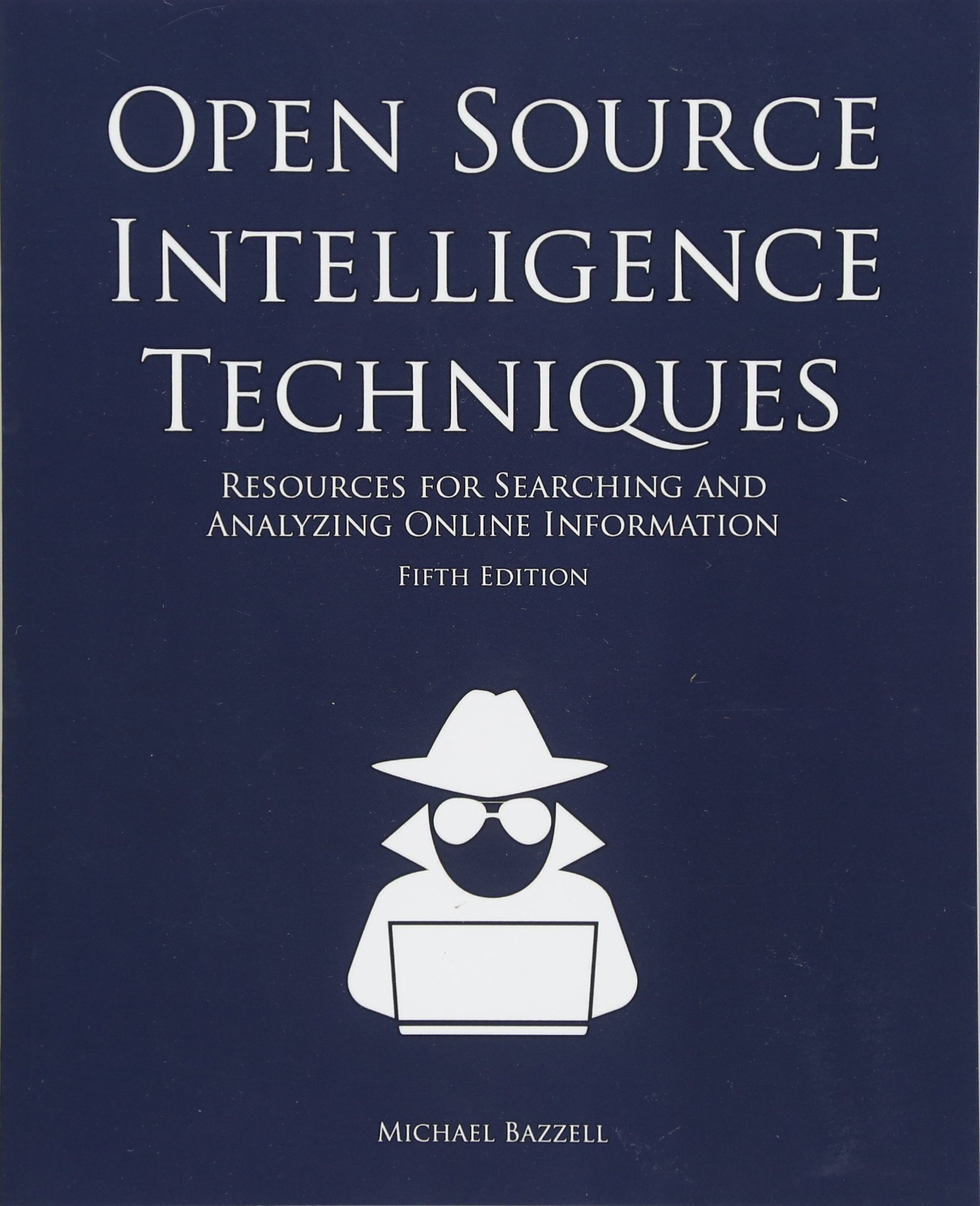 Open Source Intelligence Techniques: Resources for Searching and Analyzing Online Information by Bazzell Michael
