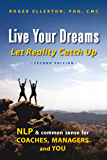 Live Your Dreams Let Reality Catch Up: NLP and Common Sense for Coaches, Managers and You (Second Edition)