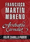 Arrebatos carnales. Felipe Carrillo Puerto: Las pasiones que consumieron a los protagonistas de la Historia de México