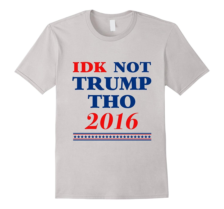 70e70ddec9 IDK Not Trump Tho T-Shirt Funny Donald Trump Shirt 2016-CD – Canditee