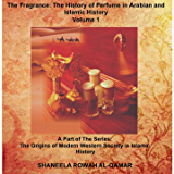 The Fragrance: The History of Perfume in Arabian and Islamic History (The Origins of Modern Western Society in Islamic History Book 1)