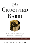 The Crucified Rabbi: Judaism and the Origins of Catholic Christianity (The Origins of Catholicism Book 1)