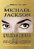MICHAEL JACKSON-L'ULTIMO GIORNO: COLORO CHE PENSANO DI SAPERE MOLTO SUL RE DEL POP, NOTERANNO CHE NE SAPEVANO MENO DELLA META' (LA VITA DI MICHAEL Vol. 1)