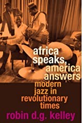 Africa Speaks, America Answers: Modern Jazz in Revolutionary Times (The Nathan I. Huggins lectures Book 11) Kindle Edition