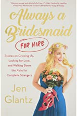 Always a Bridesmaid (for Hire): Stories on Growing Up, Looking for Love, and Walking Down the Aisle for Complete Strangers Hardcover