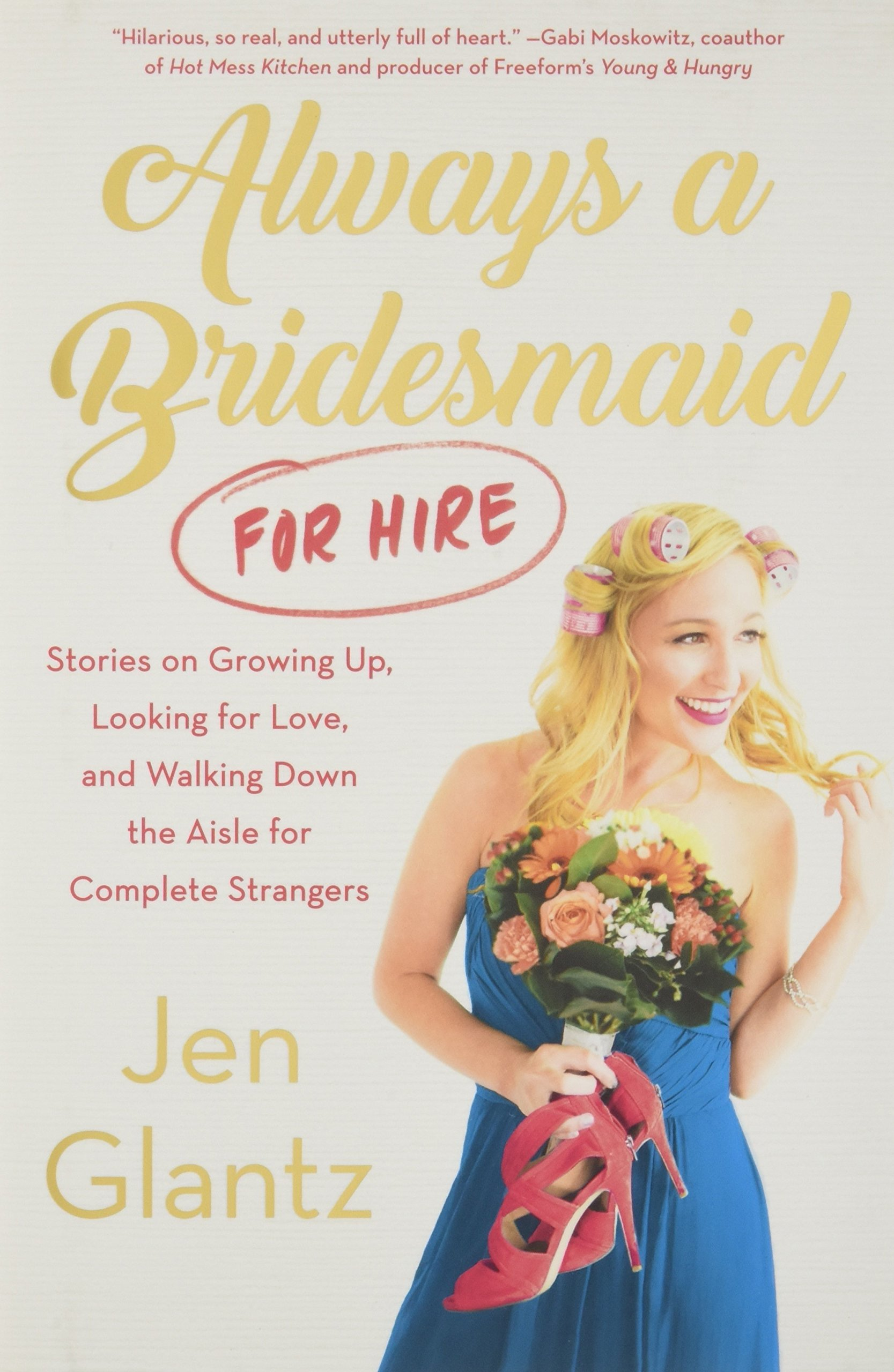 Always a Bridesmaid (for Hire): Stories on Growing Up, Looking for Love, and Walking Down the Aisle for Complete Strangers pdf
