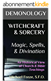 DEMONOLOGY WITCHCRAFT & SORCERY Magic, Spells, & Divination: An Historical View of Church & Bible Teachings (The Demonology Series Book 8) (English Edition)
