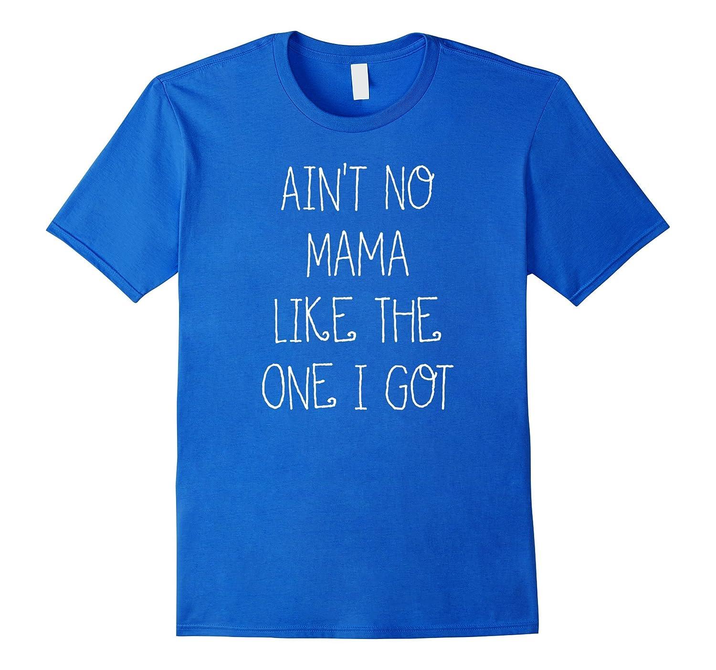Ain't No Mama Like The One I Got Cute Funny Mom T Shirt-CL