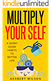 Multiply Your Self: A Short Guide Habits to Better Life (English Edition)